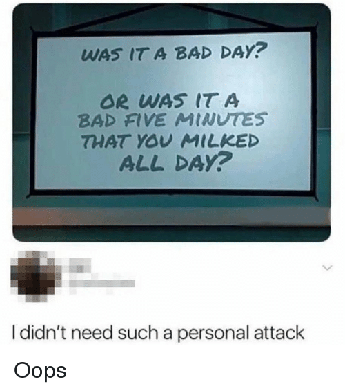 Bad, Bad Day, and Memes: WAS IT A BAD DAY?  OR WAS IT A  BAD FIVE MINUTES  THAT YOU MILKED  ALL DAY?  I didn't need such a personal attack Oops