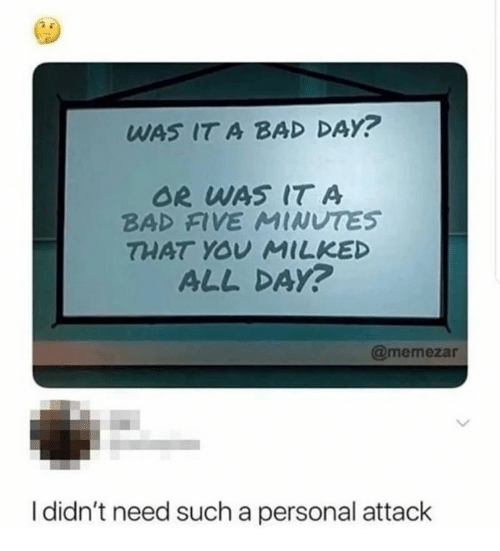 Bad, Bad Day, and Personal: WAS IT A BAD DAY?  OR WAS IT A  BAD FIVE MINUTES  THAT YOV MILKED  ALL DAy?  @memezar  I didn't need such a personal attack