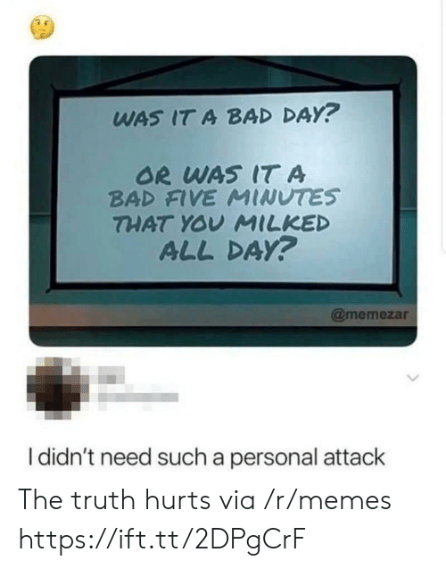 the truth hurts: WAS IT A BAD DAY?  OR WAS IT A  BAD FIVE MINUTES  THAT YOV MILKED  ALL DAy?  @memezar  I didn't need such a personal attack The truth hurts via /r/memes https://ift.tt/2DPgCrF
