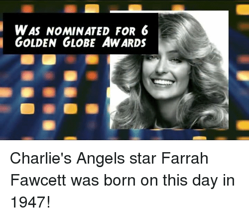 nominal: WAS NOMINATED FOR 6  GOLDEN GLOBE AWARDS Charlie's Angels star Farrah Fawcett was born on this day in 1947!