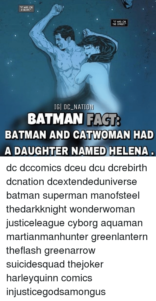 "Batman, Memes, and Superman: WAS ON  A BOAT  *IT WAS ON  THE STREET""  IGI DC ON  BATMAN FACT  BATMAN AND CATWOMAN HAD  A DAUGHTER NAMED HELENA dc dccomics dceu dcu dcrebirth dcnation dcextendeduniverse batman superman manofsteel thedarkknight wonderwoman justiceleague cyborg aquaman martianmanhunter greenlantern theflash greenarrow suicidesquad thejoker harleyquinn comics injusticegodsamongus"