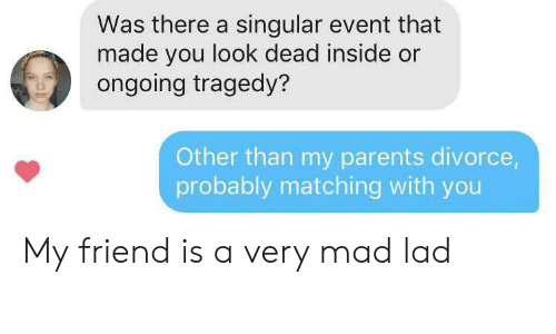 Divorce: Was there a singular event that  made you look dead inside or  ongoing tragedy?  Other than my parents divorce,  probably matching with you My friend is a very mad lad