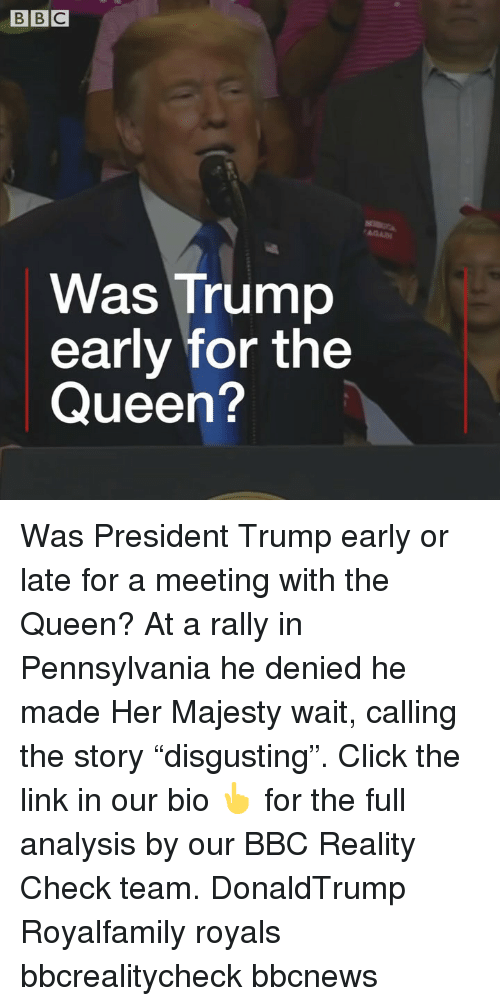 "reality check: Was Trump  early for the  Queen? Was President Trump early or late for a meeting with the Queen? At a rally in Pennsylvania he denied he made Her Majesty wait, calling the story ""disgusting"". Click the link in our bio 👆 for the full analysis by our BBC Reality Check team. DonaldTrump Royalfamily royals bbcrealitycheck bbcnews"