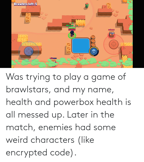 Play A Game: Was trying to play a game of brawlstars, and my name, health and powerbox health is all messed up. Later in the match, enemies had some weird characters (like encrypted code).