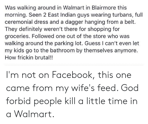 Definitely, Facebook, and God: Was walking around in Walmart in Blairmore this  morning. Seen 2 East Indian guys wearing turbans, full  ceremonial dress and a dagger hanging from a belt.  They definitely weren't there for shopping for  groceries. Followed one out of the store who was  walking around the parking lot. Guess I can't even let  my kids go to the bathroom by themselves anymore.  How frickin brutal!! I'm not on Facebook, this one came from my wife's feed. God forbid people kill a little time in a Walmart.