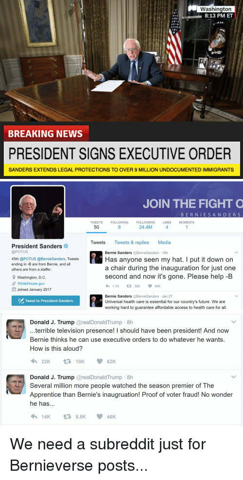 Terribler: Washington  8:13 PM ET  BREAKING NEWS  PRESIDENT SIGNS EXECUTIVE ORDER  SANDERS EXTENDS LEGAL PROTECTIONS TO OVER 9 MILLION UNDOCUMENTED IMMIGRANTS   President Sanders  @POTUS  45th @POTUS @BernieSanders. Tweets  ending in -B are from Bernie, and all  others are from a staffer.  9 Washington, D.C  SP WhiteHouse.gov  EE Joined January 2017  Tweet to President Sanders  JOIN THE FIGHT O  B E R N I E S A N D E R S  TWEETS  FOLLOWING  FOLLOWERS  LIKES  MOMENTS  24.4M  50  Tweets  Tweets & replies Media  Bernie Sanders  @Bernie Sanders 19h  Has anyone seen my hat. I put it down on  a chair during the inauguration for just one  second and now it's gone. Please help-B  1.1K  V t 26K  60K  Bernie Sanders  @Bernie Sanders Jan 27  Universal health care is essential for our country's future. We are  working hard to guarantee affordable access to health care for all.   Donald J. Trump  areal Donald Trump 8h  terrible television presence! I should have been president! And now  Bernie thinks he can use executive orders to do whatever he wants.  How is this aloud?  t 10K  62K  Donald J. Trump  areal Donald Trump 8h  Several million more people watched the season premier of The  Apprentice than Bernie's inaugruation! Proof of voter fraud! No wonder  he has  14K 8.8K 46 K We need a subreddit just for Bernieverse posts...