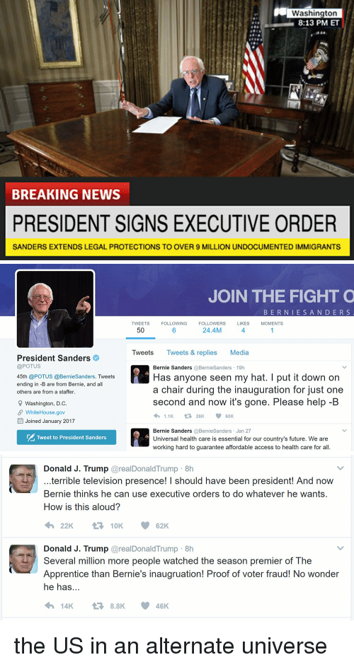 Terribler: Washington  8:13 PM ET  BREAKING NEWS  PRESIDENT SIGNS EXECUTIVE ORDER  SANDERS EXTENDS LEGAL PROTECTIONS TO OVER 9 MILLION UNDOCUMENTED IMMIGRANTS   President Sanders  @POTUS  45th @POTUS @BernieSanders. Tweets  ending in -B are from Bernie, and all  others are from a staffer.  9 Washington, D.C  SP WhiteHouse.gov  EE Joined January 2017  Tweet to President Sanders  JOIN THE FIGHT O  B E R N I E S A N D E R S  TWEETS  FOLLOWING  FOLLOWERS  LIKES  MOMENTS  24.4M  50  Tweets  Tweets & replies Media  Bernie Sanders  @Bernie Sanders 19h  Has anyone seen my hat. I put it down on  a chair during the inauguration for just one  second and now it's gone. Please help-B  1.1K  V t 26K  60K  Bernie Sanders  @Bernie Sanders Jan 27  Universal health care is essential for our country's future. We are  working hard to guarantee affordable access to health care for all.   Donald J. Trump  areal Donald Trump 8h  terrible television presence! I should have been president! And now  Bernie thinks he can use executive orders to do whatever he wants.  How is this aloud?  t 10K  62K  Donald J. Trump  areal Donald Trump 8h  Several million more people watched the season premier of The  Apprentice than Bernie's inaugruation! Proof of voter fraud! No wonder  he has  14K 8.8K 46 K the US in an alternate universe