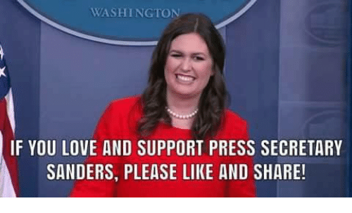 Love, Memes, and 🤖: WASHINGTON  IF YOU LOVE AND SUPPORT PRESS SECRETARY  SANDERS, PLEASE LIKE AND SHARE!