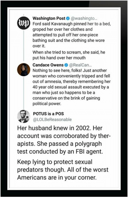 Clothes, Fbi, and Scream: Washington Post@washingto.  Ford said Kavanaugh pinned her to a bed,  groped her overher clothes and  attempted to pull off her one-piece  bathing suit and the clothing she wore  over it.  When she tried to scream, she said, he  put his hand over her mouth  Candace Owens@RealCan  Nothing to see here, folks! Just another  woman who conveniently tripped and fell  out of amnesia, thereby remembering her  40 year old sexual assault executed by a  man who just so happens to be a  conservative on the brink of gaining  political power  U  POTUS is a POS  @LOLBeReasonable  Her husband knew in 2002. Her  account was corroborated by ther-  apists. She passed a polygraph  test conducted by an FBI agemt.  Keep lying to protect sexual  predators though. All of the worst  Americans are in your corner.