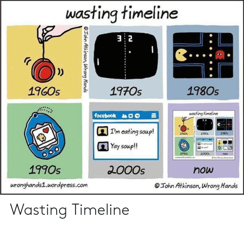 1960s: wasting timeline  32  1970s  1980s  1960s  wasting timeline  facebook  Pm eating soup!  Yay soup!  000  now  2000s  1990s  now  wronghands1.wordpress.com  John Atkinson, Wrong Hands  OTohn Atkinson, Wrong Hands Wasting Timeline