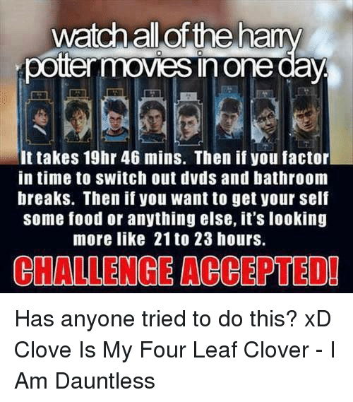 cloves: watch allof the ha  potermoves n one  It takes 19hr 46 mins. Then if you factor  in time to switch out dvds and bathroom  breaks. Then if you want to get your self  some food or anything else, it's looking  more like 21 to 23 hours.  CHALLENGE ACCEPTEDI Has anyone tried to do this? xD Clove Is My Four Leaf Clover - I Am Dauntless