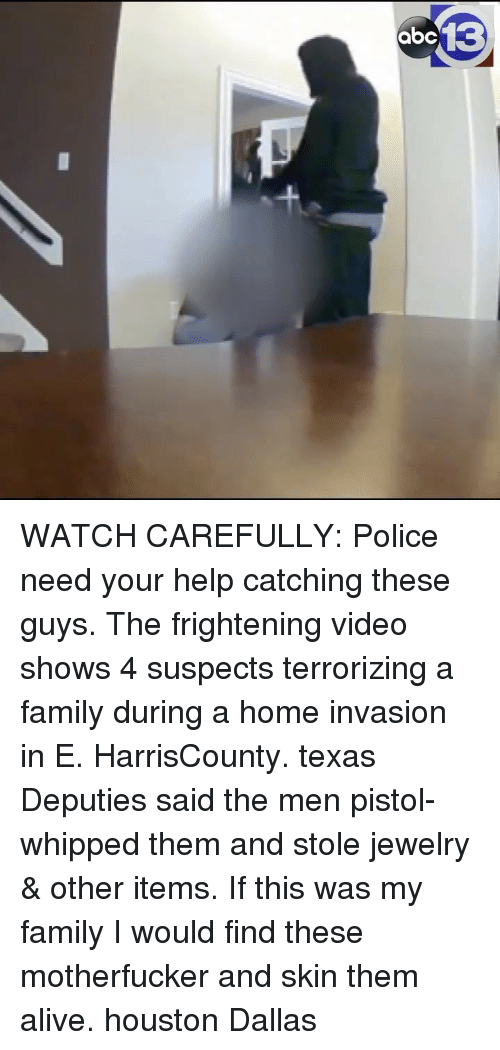 Alive, Family, and Memes: WATCH CAREFULLY: Police need your help catching these guys. The frightening video shows 4 suspects terrorizing a family during a home invasion in E. HarrisCounty. texas Deputies said the men pistol-whipped them and stole jewelry & other items. If this was my family I would find these motherfucker and skin them alive. houston Dallas