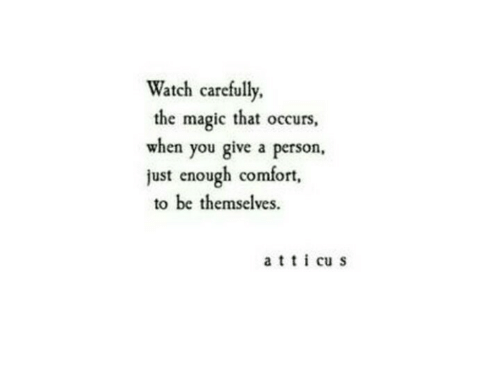 Magic, Watch, and You: Watch carefully.  the magic that occurs,  when you give a person,  just enough comfort,  to be themselves.  a t  cu s