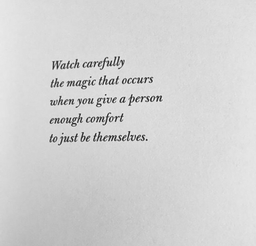 Magic, Watch, and You: Watch carefully  the magic that occurs  when you give a person  enough comfort  to just be themselves