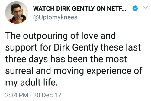 Life, Love, and Watch: WATCH DIRK GENTLY ON NETF..  @Uptomyknees  The outpouring of love and  support for Dirk Gently these last  three days has been the most  surreal and moving experience of  my adult life.  2:34 PM 20 Dec 17