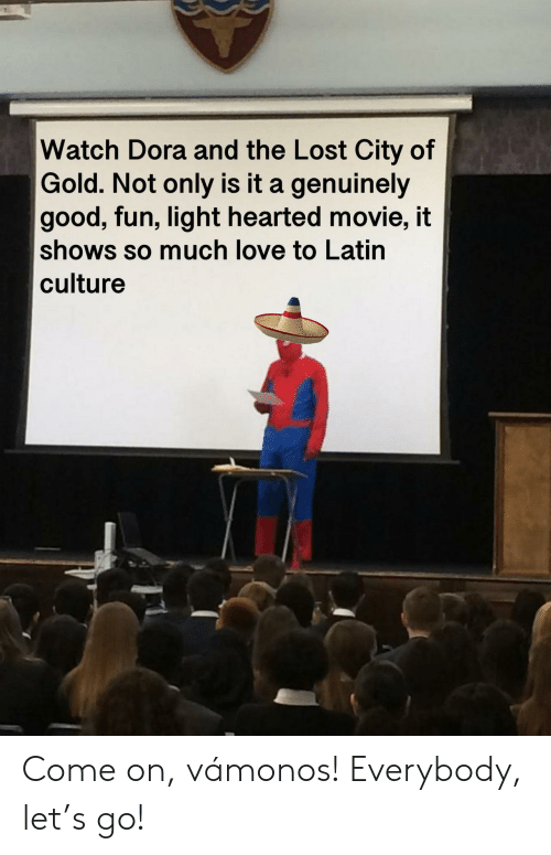 Dora: Watch Dora and the Lost City of  Gold. Not only is it a genuinely  good, fun, light hearted movie, it  shows so much love to Latin  culture Come on, vámonos! Everybody, let's go!