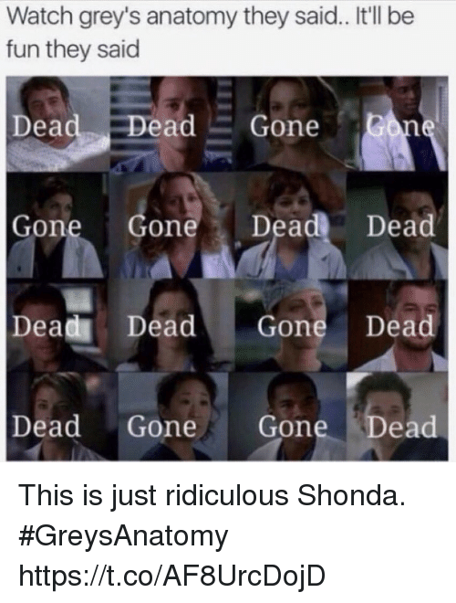 Memes, Grey's Anatomy, and Watch: Watch grey's anatomy they said.. It'll be  fun they said  Dead Dead Gone  Gone Gone Dead Dead  Dead Dead Gone Dead  Dead Gone Gone Dead This is just ridiculous Shonda. #GreysAnatomy https://t.co/AF8UrcDojD