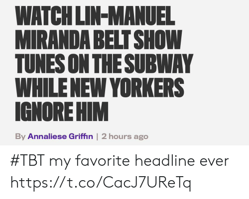 griffin: WATCH LIN-MANUEL  MIRANDA BELT SHOW  TUNES ON THESUBWAY  WHILENEW YORKERS  IGNORE HIM  By Annaliese Griffin | 2 hours ago #TBT my favorite headline ever https://t.co/CacJ7UReTq