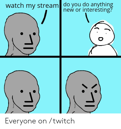 Twitch, Watch, and Stream: watch my stream| do you do anything  new or interesting? Everyone on /twitch