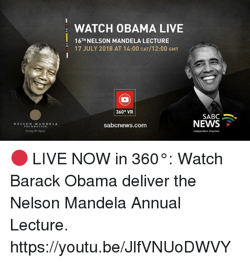 Dank, Nelson Mandela, and News: WATCH OBAMA LIVE  16TH NELSON MANDELA LECTURE  17 JULY 2018 AT 14:00 CAT/12:00 GMT  360° VR  SABC .  NEWS  NELSON MANDELA  FOUNDATION  sabcnews.com  Living she logacy  Independent, Impartial 🔴 LIVE NOW in 360°: Watch Barack Obama deliver the Nelson Mandela Annual Lecture. https://youtu.be/JlfVNUoDWVY