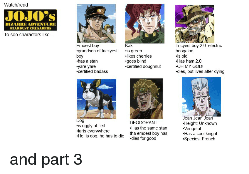 Uggly: Watch/read  JOJOs  BIZARRE ADVENTURE  STARDUST CRUSADERS  To see characters like  Emoest boy  grandson of trickyest .is green  boy  .has a stan  yare yare  certified badass  Kak  Tricyest boy 2.0: electric  boogaloo  ls old  Has ham 2.0  OH MY GOD!  dies, but lives after dying  likes cherries  .goes blind  .certified doughnut  is uggly at first  farts everywhere  .He is dog, he has to die  DEODORANT  Has the same stan  tha emoest boy has  dies for good  Jean Jean Jean  .Height: Unknown  Vengeful  Has a cool knight  Species: French