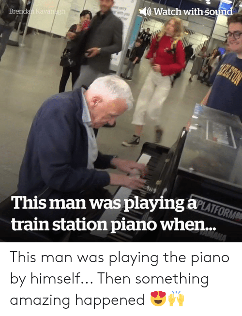 Piano, Train, and Watch: Watch with sound  Brendan Kavanagh  TPLETON  This man was playing aLATFORM  MAHA  train station piano when... This man was playing the piano by himself... Then something amazing happened 😍🙌