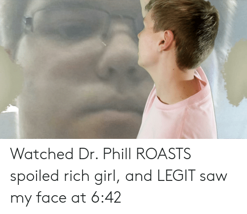 Spoiled Rich: Watched Dr. Phill ROASTS spoiled rich girl, and LEGIT saw my face at 6:42