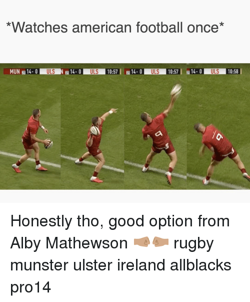 Football, American, and Good: *Watches american football once*  MUN 14 0ULSN14.0 ULS 10:5714-0 ULS 10:5  14ULS 10:58  21 Honestly tho, good option from Alby Mathewson 🤜🏽🤛🏽 rugby munster ulster ireland allblacks pro14