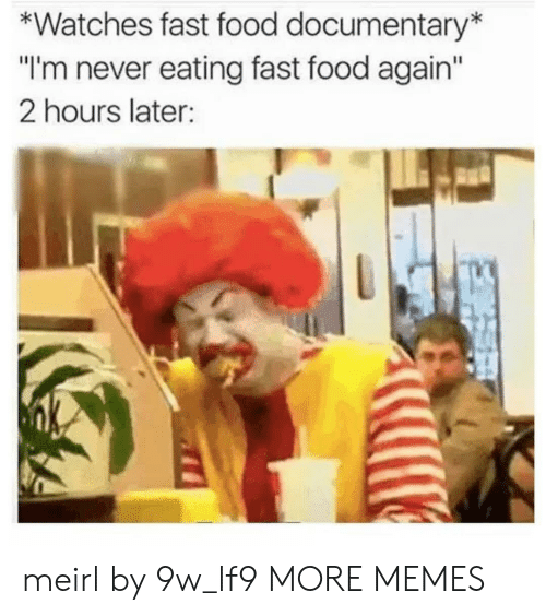 """Dank, Fast Food, and Food: *Watches fast food documentary  """"I'm never eating fast food again  2 hours later: meirl by 9w_lf9 MORE MEMES"""