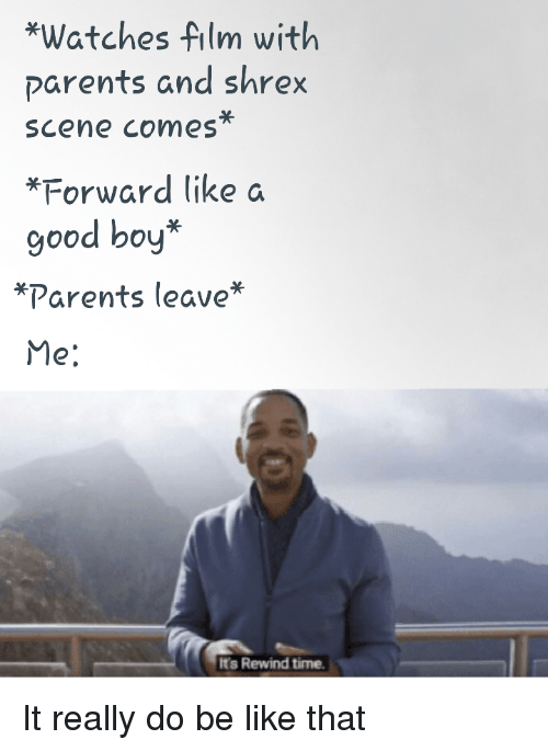 Be Like, Parents, and Good: *Watches film with  parents and shrex  scene comes  *Forward like a  good boy*  קלarents leave  Me:  It's Rewind time