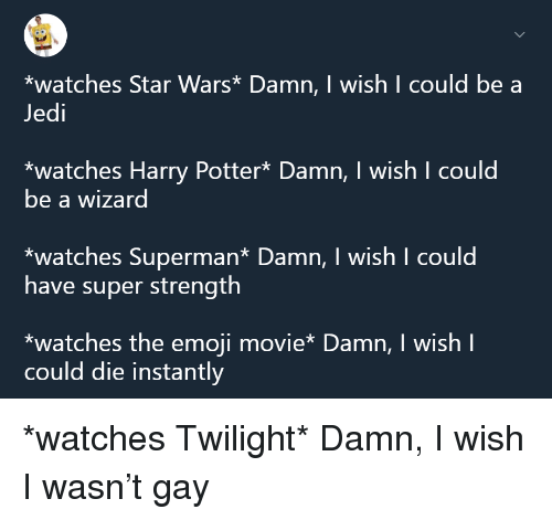 Emoji Movie: *watches Star Wars* Damn, I wish I could be a  Jedi  *watches Harry Potter* Damn, I wish I could  be a wizard  *watches Superman* Damn, I wish I could  have super strength  *watches the emoji movie* Damn, I wish I  could die instantly <p>*watches Twilight* Damn, I wish I wasn&rsquo;t gay</p>