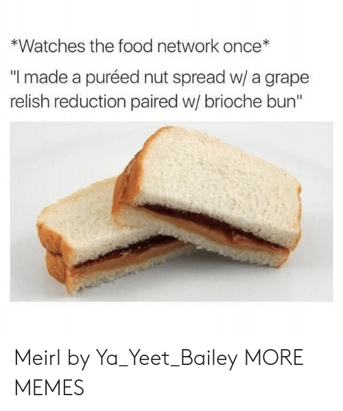 "Ya Yeet: *Watches the food network once*  ""I made a puréed nut spread w/ a grape  relish reduction paired w/ brioche bun"" Meirl by Ya_Yeet_Bailey MORE MEMES"