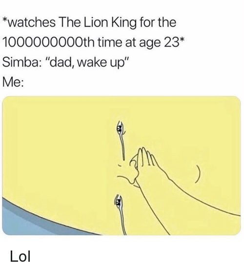 """Dad, Funny, and Lol: """"watches The Lion King for the  1000000000th time at age 23  Simba: """"dad, wake up""""  Me: Lol"""