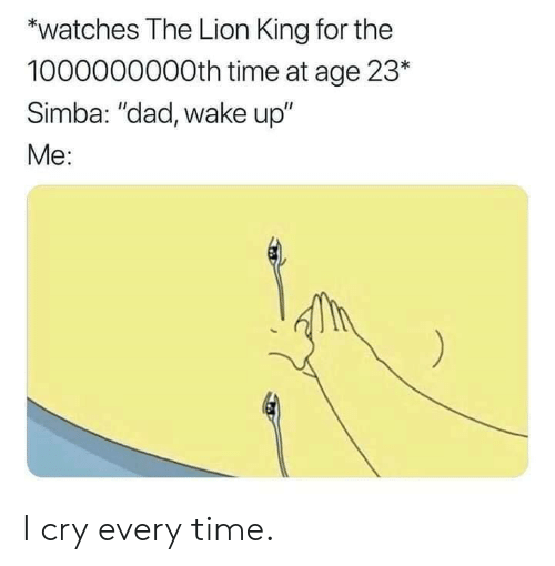 "Dad, Dank, and The Lion King: *watches The Lion King for the  1000000000th time at age 23*  Simba: ""dad, wake up""  Me: I cry every time."
