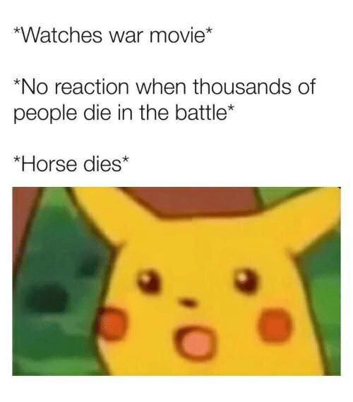 Horse, Movie, and Watches: Watches war movie*  *No reaction when thousands of  people die in the battle  *Horse dies*