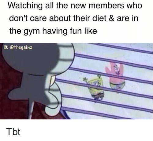 Gym, Memes, and Tbt: Watching all the new members who  don't care about their diet & are in  the gym having fun like  IC: @thegainz Tbt