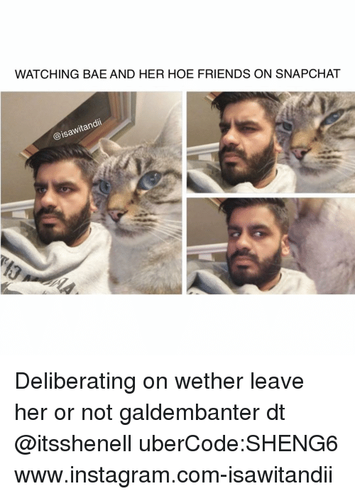 Memes, 🤖, and Isa: WATCHING BAE AND HER HOE FRIENDS ON SNAPCHAT  itan  @isa Deliberating on wether leave her or not galdembanter dt @itsshenell uberCode:SHENG6 www.instagram.com-isawitandii