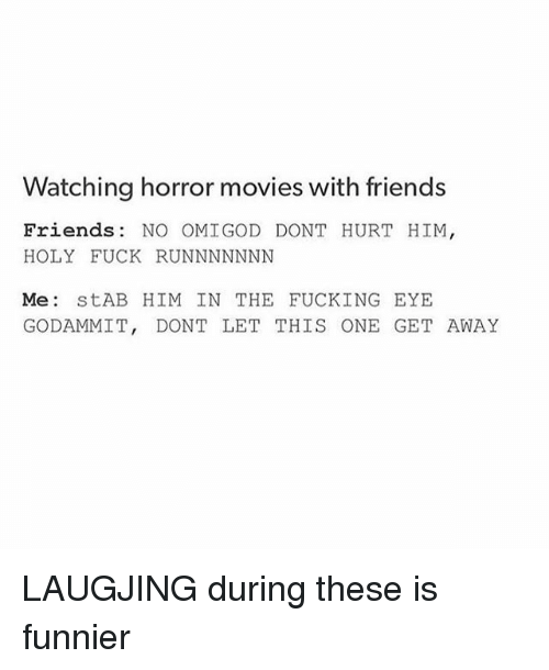 Godammit: Watching horror movies with friends  Friends: NO OMIGOD DONT HURT HIM  HOLY FUCK RUNNNNNNN  Me StAB HIM IN THE FUCKING EYE  GODAMMIT, DONT LET THIS ONE GET AWAY LAUGJING during these is funnier