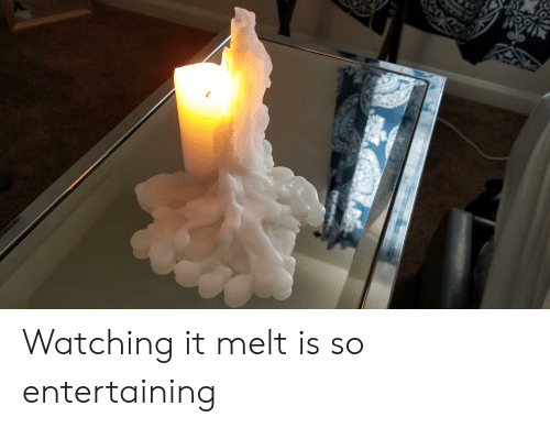 Entertaining,  Watching, and Melt: Watching it melt is so entertaining