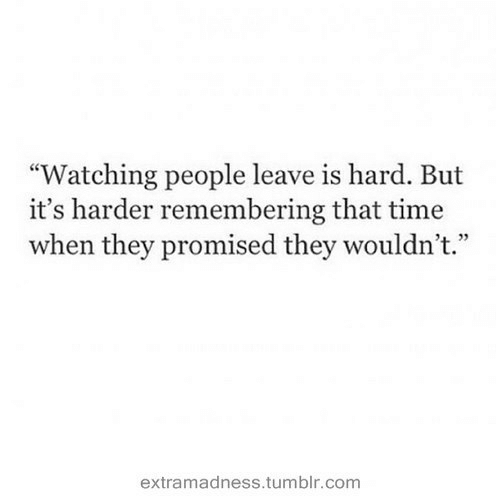 """Tumblr, Time, and Com: """"Watching people leave is hard. But  it's harder remembering that time  when they promised they wouldn't.""""  4 72  extramadness.tumblr.com"""