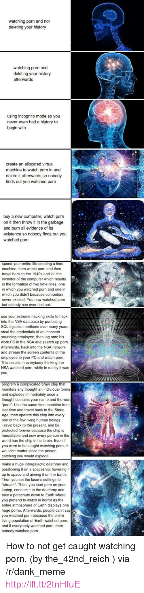 """Computers, Dank, and Life: watching porn and not  deleting your history  watching porn and  deleting your history  afterwards  using incognito mode so you  never even had a history to  begin with  create an allocated virtual  machine to watch porn in and  delete it afterwards so nobody  finds out you watched porn  buy a new computer, watch porn  on it then throw it in the garbage  and burn all evidence of its  existence so nobody finds out you  watched porn  spend your entire life creating a time  machine, then watch porn and then  travel back to the 1940s and kill the  inventor of the computer which results  in the formation of two time lines, one  in which you watched porn and one in  which you didn't because computers  never existed. You now watched porn  but nobody can ever find out  use your extreme hacking skills to hack  into the NSA database by perfecting  SQL injection methods over many years  steal the credentials of an innocent  sounding employee, then log onto his  work PC in the NSA and search up porn.  Afterwards, hack into the NSA network  and stream the screen contents of the  employee to your PC and watch porn  This results in everybody thinking the  NSA watched porn, while in reality it was  you  program a complicated brain chip that  monitors any thought an individual forms  and explodes immediately once a  thought contains your name and the wor  """"porn"""". Use the same time machine frorm  last time and travel back to the Stone  Age, then operate this chip into every  one of the few living human beings  Travel back to the present, and be  protected forever because the chip is  hereditable and now every person in the  world has the chip in his brain. Even if  you were to be caught watching porn  wouldn't matter since the person  catching you would explode  make a huge intergalactic deathray and  positioning it on a spaceship, hovering it  up to space and aiming it on the Earth.  Then you set the laser's settings to  """"stream"""". Then, you start porn on y"""