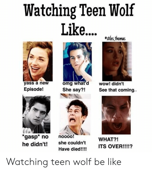 Be Like, Omg, and Teen Wolf: Watching Teen Wolf  Lik... z^.b  yass a new  Episode!  omg what'd wow! didn't  She say?!See that coming.  21  gasp no noooo!  he didn't! she couldn't  WHAT?!  ITS OVER  !!!!?  Have died!!!! Watching teen wolf be like