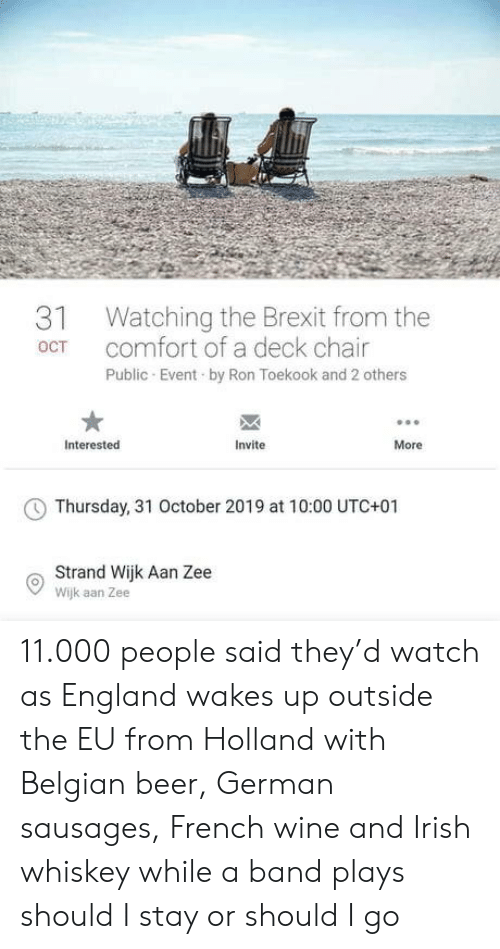 Irish: Watching the Brexit from the  comfort of a deck chair  31  OCT  Public Event by Ron Toekook and 2 others  Interested  Invite  More  Thursday, 31 October 2019 at 10:00 UTC+01  Strand Wijk Aan Zee  Wijk aan Zee 11.000 people said they'd watch as England wakes up outside the EU from Holland with Belgian beer, German sausages, French wine and Irish whiskey while a band plays should I stay or should I go