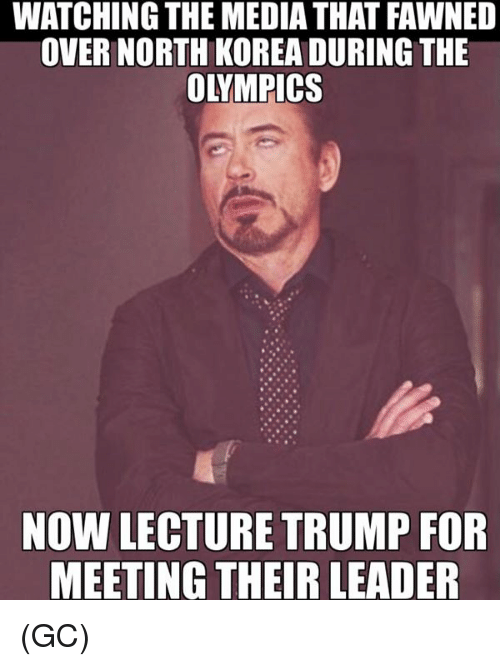 Memes, North Korea, and Trump: WATCHING THE MEDIA THAT FAWNED  OVER NORTH KOREA DURING THE  OLYMPICS  NOW LECTURE TRUMP FOR  MEETING THEIR LEADER (GC)