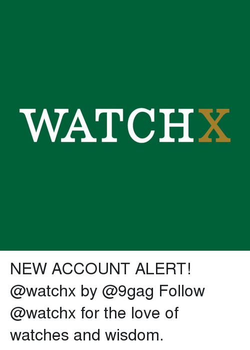 9gag, Love, and Memes: WATCHX NEW ACCOUNT ALERT! @watchx by @9gag Follow @watchx for the love of watches and wisdom.
