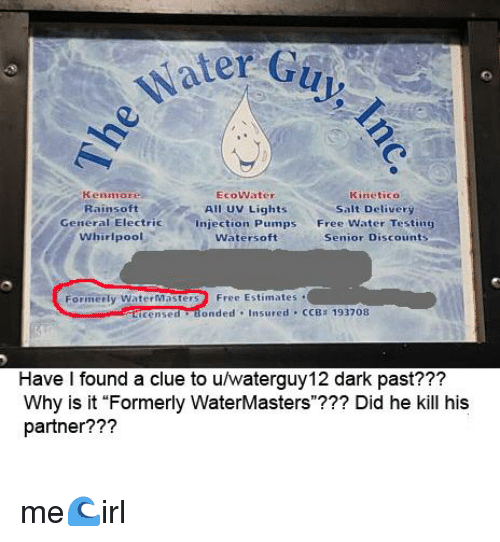 """Free, Water, and Irl: Water G  Kenmore  RainsoftAIl UV Lights  EcoWater  KineticO  Salt Delivery  Free Water Testing  Senior Discounts  General Electric  Injection Pumps  Watersoft  Whirlpool  Formerly WaterMastersFree Estimates  ticensed Bonded Insured CCB 193708  Have l found a clue to u/waterguy12 dark past???  Why is it """"Formerly WaterMasters""""??? Did he kill his  partner???"""