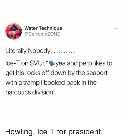 "Ice-T, Water, and Girl Memes: Water Technique  @CerromeZONE  Literally Nobody.  Ice-T on SVU: ""%yea and perp likes to  get his rocks off down by the seaport  with a tramp I booked back in the  narcotics division"" Howling. Ice T for president."