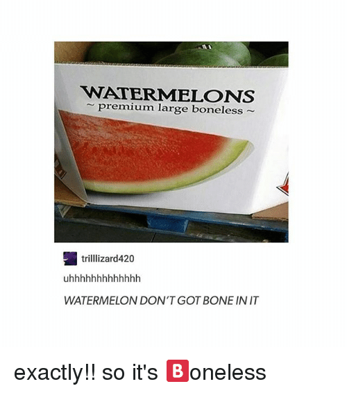 Watermelone: WATERMELONS  premium large boneless  trilllizard420  WATERMELON DON'T GOT BONE IN IT exactly!! so it's 🅱️oneless