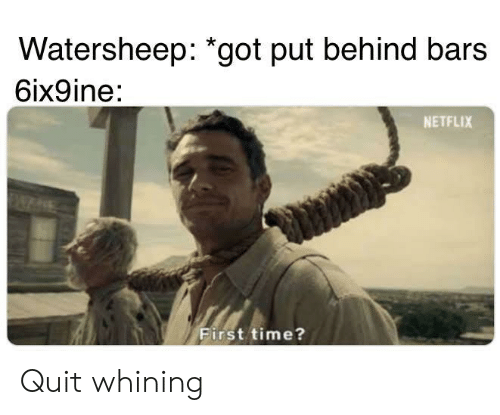 Netflix, Time, and Got: Watersheep: *got put behind bars  6ix9ine:  NETFLIX  First time? Quit whining