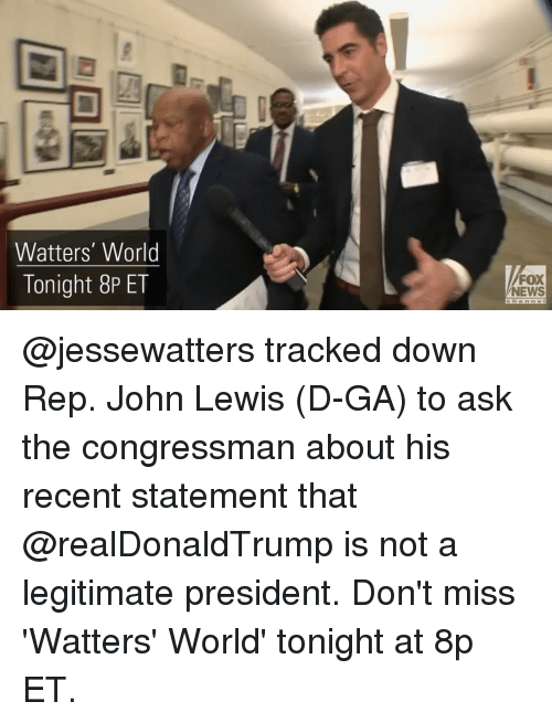 Lewy: Watters' World  Tonight 8P ET  FOX  NEWS @jessewatters tracked down Rep. John Lewis (D-GA) to ask the congressman about his recent statement that @realDonaldTrump is not a legitimate president. Don't miss 'Watters' World' tonight at 8p ET.